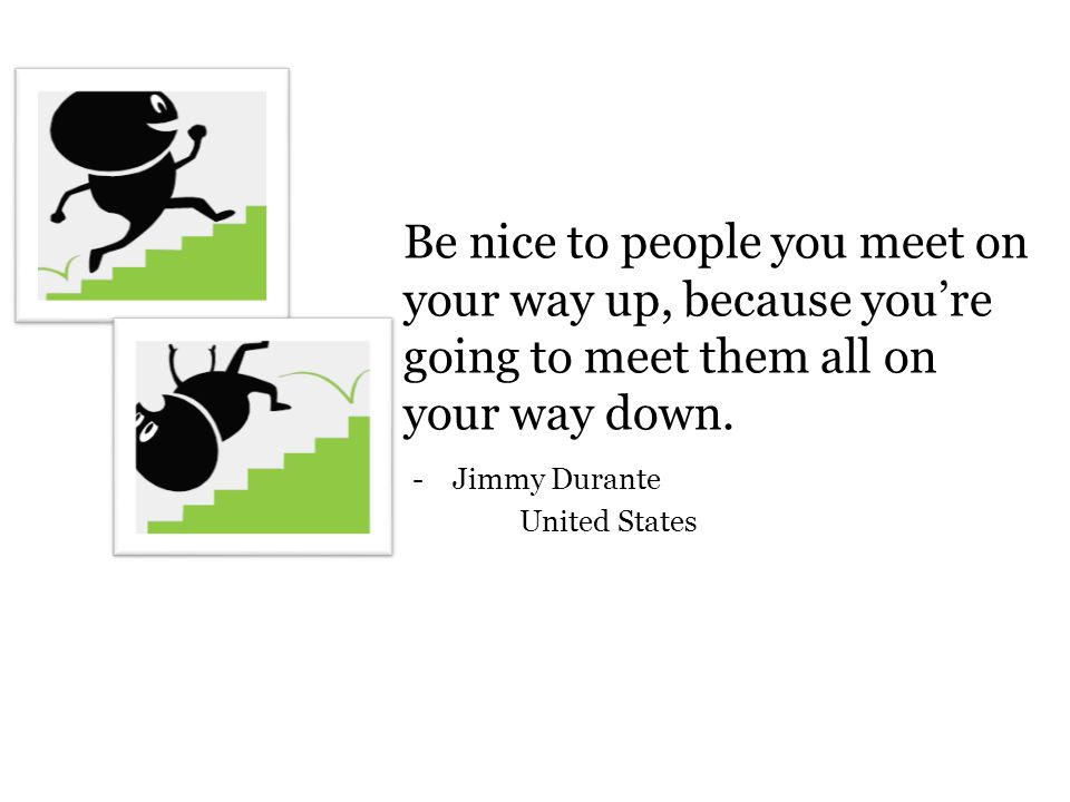 Be nice to people you meet on your way up, because you're going to meet them all on your way down.
