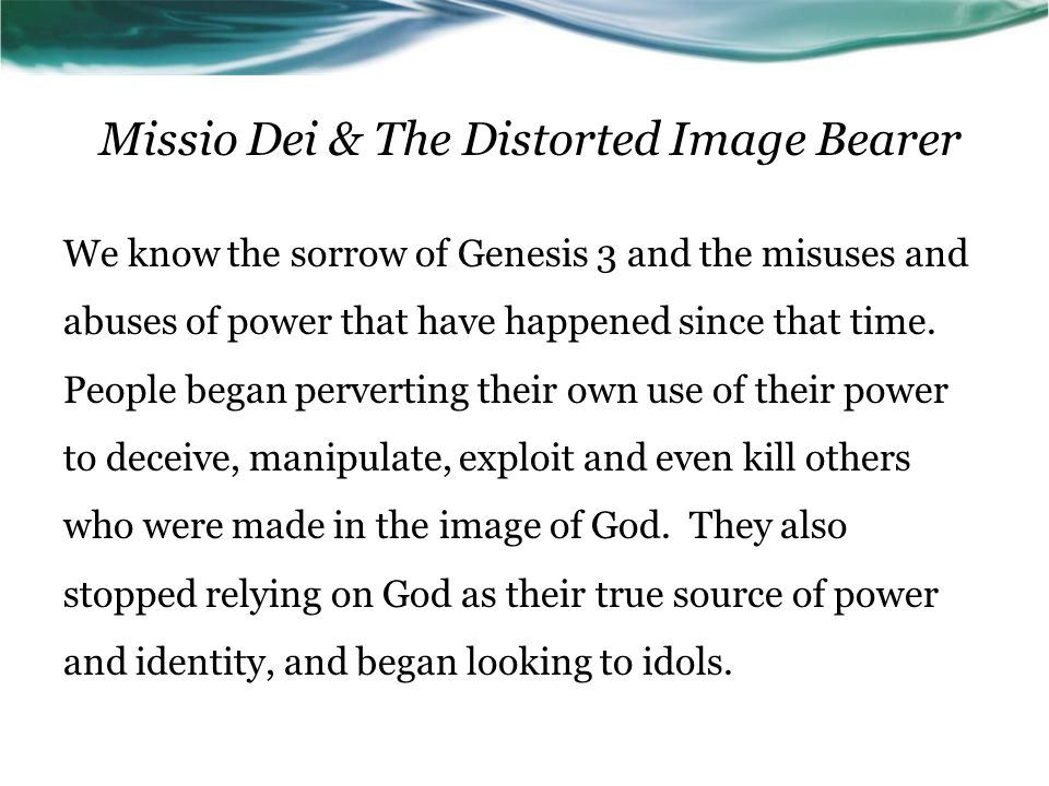 Missio Dei & The Distorted Image Bearer We know the sorrow of Genesis 3 and the misuses and abuses of power that have happened since that time.