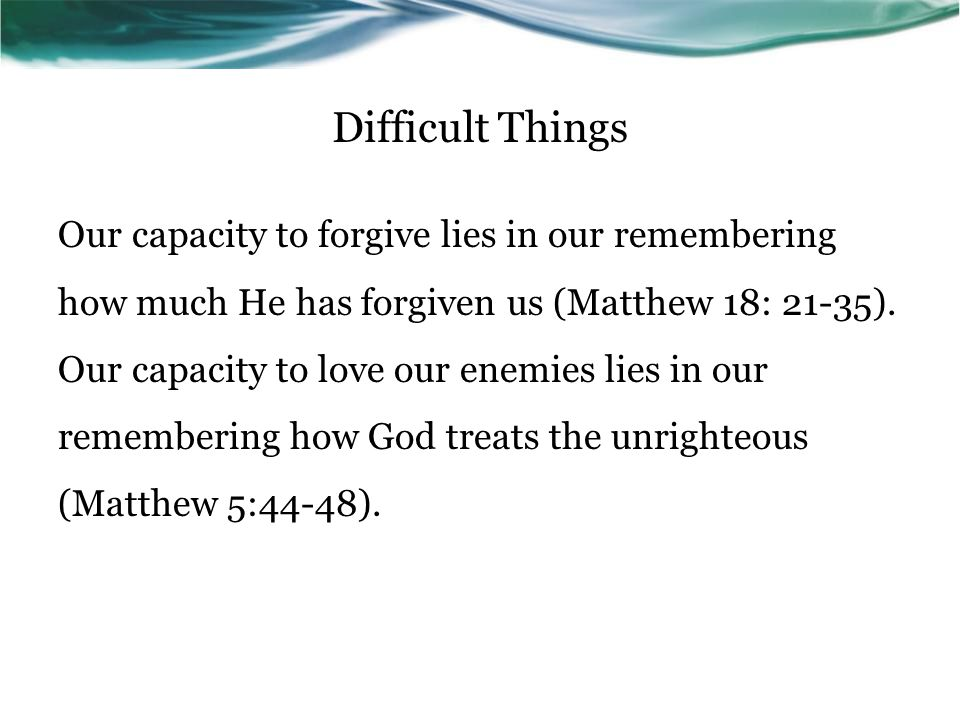 Difficult Things Our capacity to forgive lies in our remembering how much He has forgiven us (Matthew 18: 21-35).