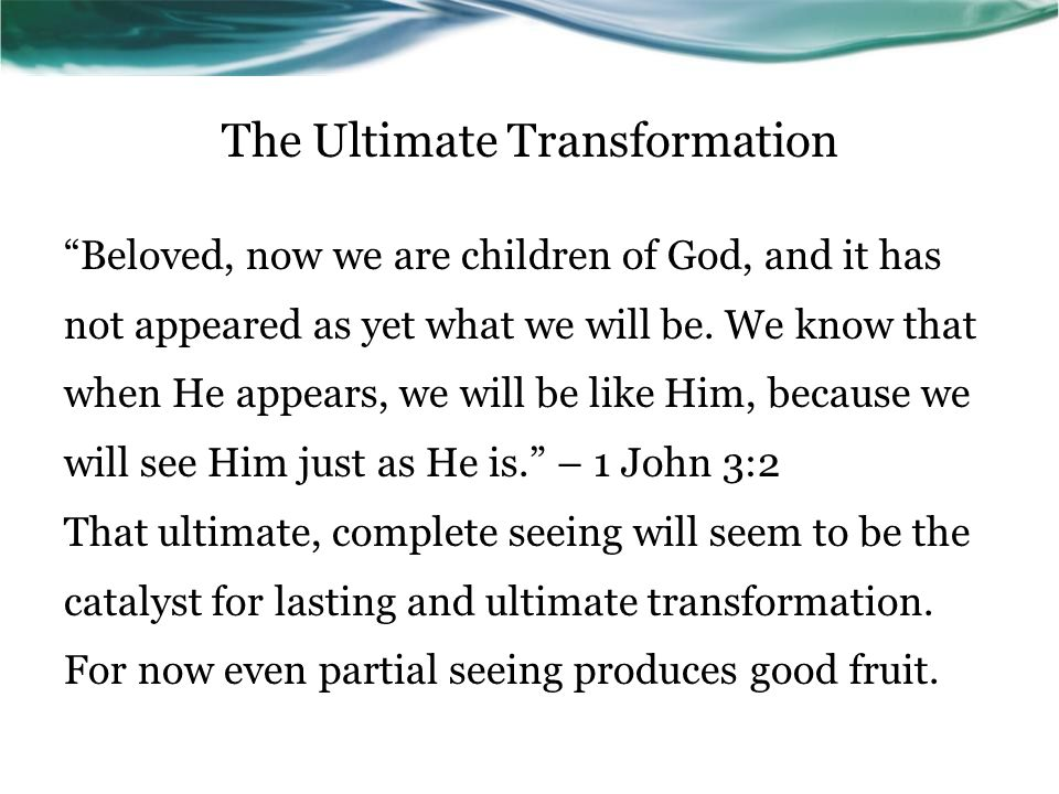 The Ultimate Transformation Beloved, now we are children of God, and it has not appeared as yet what we will be.