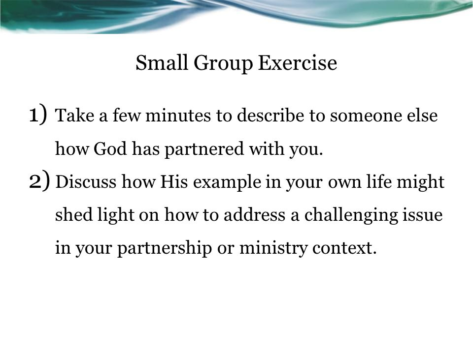 Small Group Exercise 1) Take a few minutes to describe to someone else how God has partnered with you.