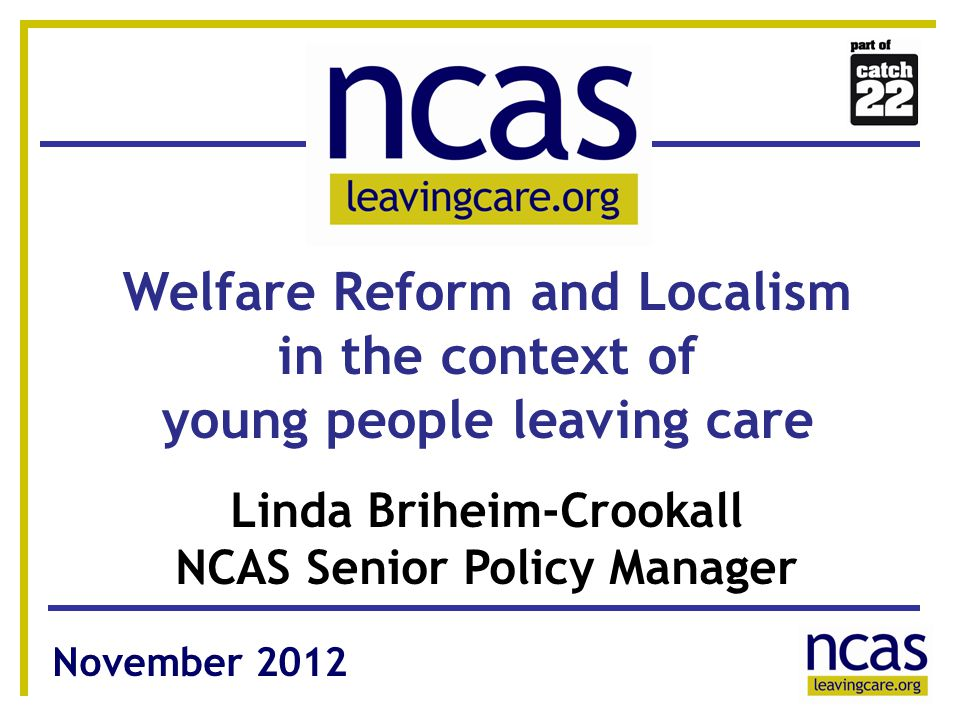 1 11 Welfare Reform and Localism in the context of young people leaving care Linda Briheim-Crookall NCAS Senior Policy Manager November 2012