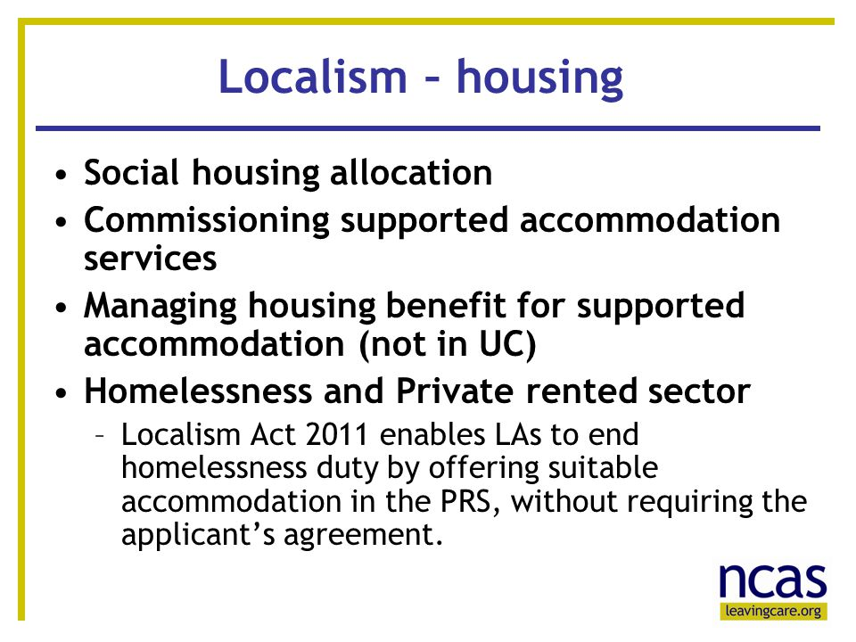10 Localism – housing Social housing allocation Commissioning supported accommodation services Managing housing benefit for supported accommodation (not in UC) Homelessness and Private rented sector –Localism Act 2011 enables LAs to end homelessness duty by offering suitable accommodation in the PRS, without requiring the applicant's agreement.