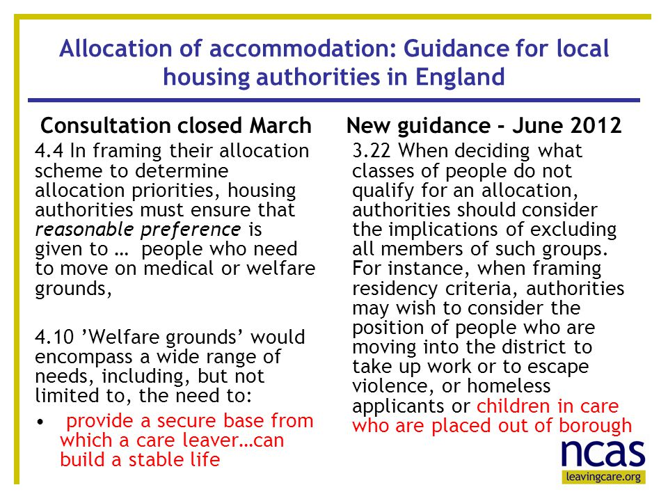 11 Allocation of accommodation: Guidance for local housing authorities in England Consultation closed March 4.4 In framing their allocation scheme to determine allocation priorities, housing authorities must ensure that reasonable preference is given to … people who need to move on medical or welfare grounds, 4.10 'Welfare grounds' would encompass a wide range of needs, including, but not limited to, the need to: provide a secure base from which a care leaver…can build a stable life New guidance - June 2012 3.22 When deciding what classes of people do not qualify for an allocation, authorities should consider the implications of excluding all members of such groups.