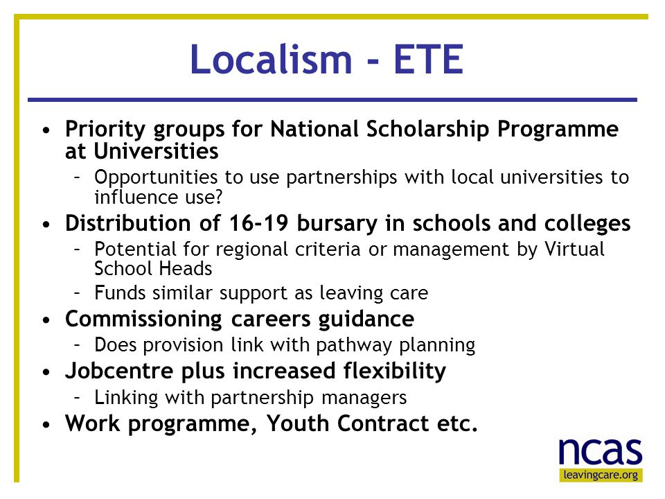 12 Localism - ETE Priority groups for National Scholarship Programme at Universities –Opportunities to use partnerships with local universities to influence use.