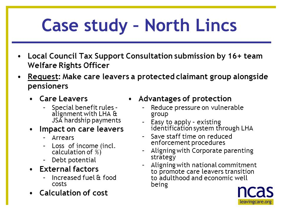13 Case study – North Lincs Local Council Tax Support Consultation submission by 16+ team Welfare Rights Officer Request: Make care leavers a protected claimant group alongside pensioners Care Leavers –Special benefit rules – alignment with LHA & JSA hardship payments Impact on care leavers –Arrears –Loss of income (incl.