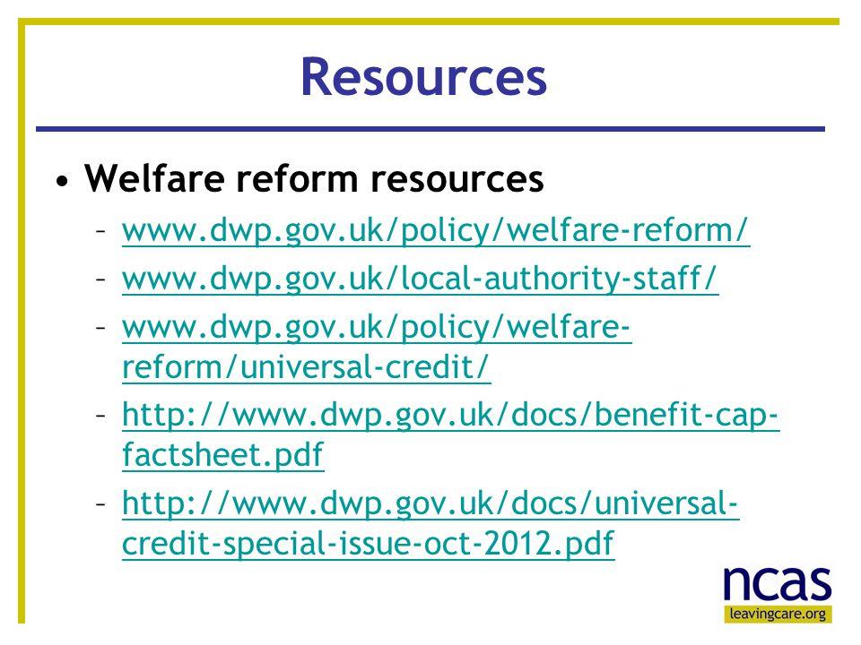 16 Resources Welfare reform resources –www.dwp.gov.uk/policy/welfare-reform/www.dwp.gov.uk/policy/welfare-reform/ –www.dwp.gov.uk/local-authority-staff/www.dwp.gov.uk/local-authority-staff/ –www.dwp.gov.uk/policy/welfare- reform/universal-credit/www.dwp.gov.uk/policy/welfare- reform/universal-credit/ –http://www.dwp.gov.uk/docs/benefit-cap- factsheet.pdfhttp://www.dwp.gov.uk/docs/benefit-cap- factsheet.pdf –http://www.dwp.gov.uk/docs/universal- credit-special-issue-oct-2012.pdfhttp://www.dwp.gov.uk/docs/universal- credit-special-issue-oct-2012.pdf