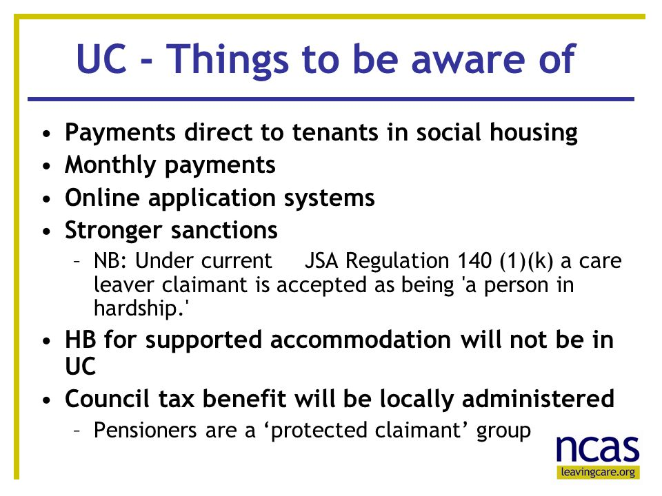 6 66 UC - Things to be aware of Payments direct to tenants in social housing Monthly payments Online application systems Stronger sanctions –NB: Under current JSA Regulation 140 (1)(k) a care leaver claimant is accepted as being a person in hardship. HB for supported accommodation will not be in UC Council tax benefit will be locally administered –Pensioners are a 'protected claimant' group