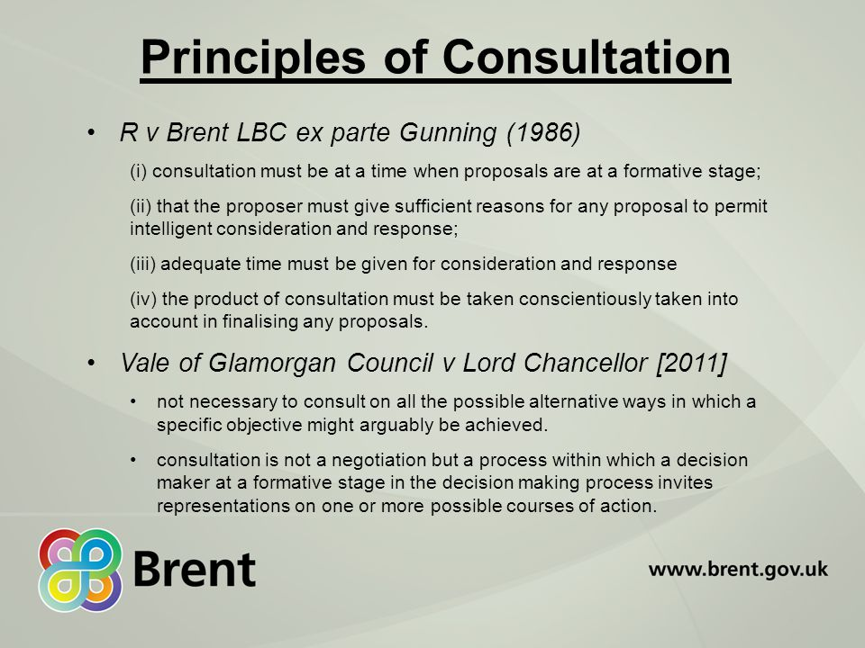 Principles of Consultation R v Brent LBC ex parte Gunning (1986) (i) consultation must be at a time when proposals are at a formative stage; (ii) that the proposer must give sufficient reasons for any proposal to permit intelligent consideration and response; (iii) adequate time must be given for consideration and response (iv) the product of consultation must be taken conscientiously taken into account in finalising any proposals.
