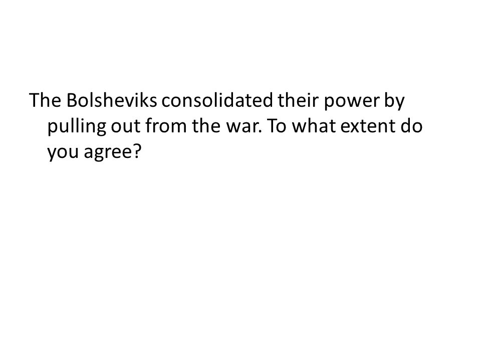 The Bolsheviks consolidated their power by pulling out from the war. To what extent do you agree