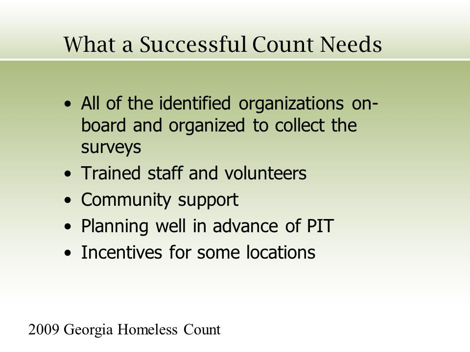 What a Successful Count Needs All of the identified organizations on- board and organized to collect the surveys Trained staff and volunteers Community support Planning well in advance of PIT Incentives for some locations 2009 Georgia Homeless Count