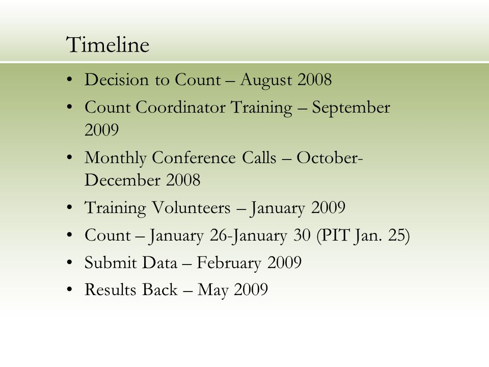 Timeline Decision to Count – August 2008 Count Coordinator Training – September 2009 Monthly Conference Calls – October- December 2008 Training Volunteers – January 2009 Count – January 26-January 30 (PIT Jan.