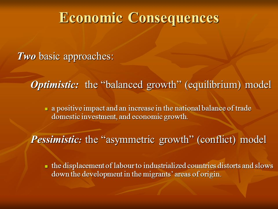Economic Consequences Two basic approaches: Optimistic: the balanced growth (equilibrium) model Optimistic: the balanced growth (equilibrium) model a positive impact and an increase in the national balance of trade domestic investment, and economic growth.