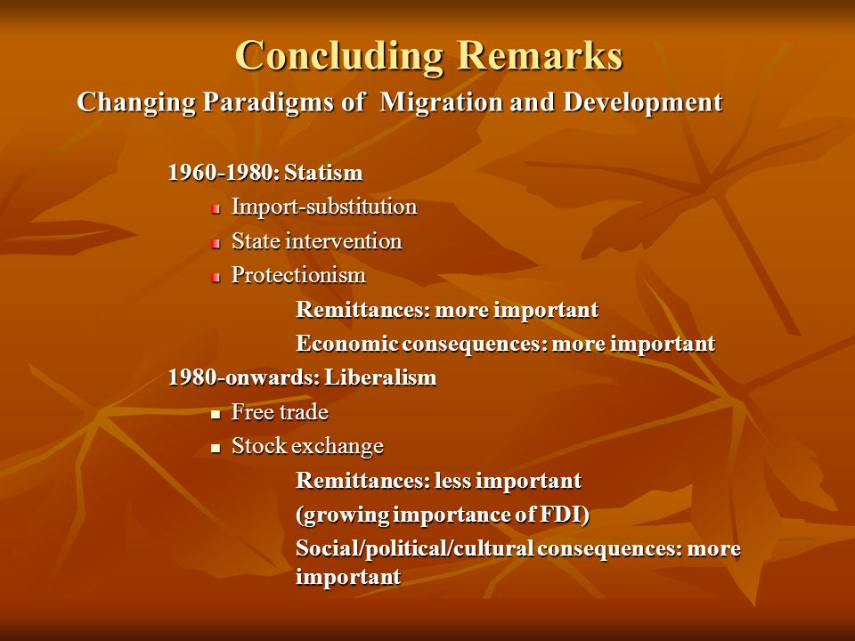 Concluding Remarks Changing Paradigms of Migration and Development 1960-1980: Statism Import-substitution State intervention Protectionism Remittances: more important Economic consequences: more important 1980-onwards: Liberalism Free trade Free trade Stock exchange Stock exchange Remittances: less important (growing importance of FDI) Social/political/cultural consequences: more important