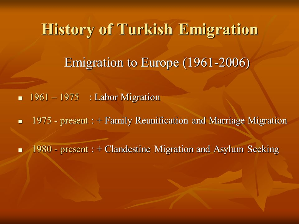 History of Turkish Emigration Emigration to Europe (1961-2006) 1961 – 1975 : Labor Migration 1961 – 1975 : Labor Migration 1975 - present : + Family Reunification and Marriage Migration 1975 - present : + Family Reunification and Marriage Migration 1980 - present : + Clandestine Migration and Asylum Seeking 1980 - present : + Clandestine Migration and Asylum Seeking