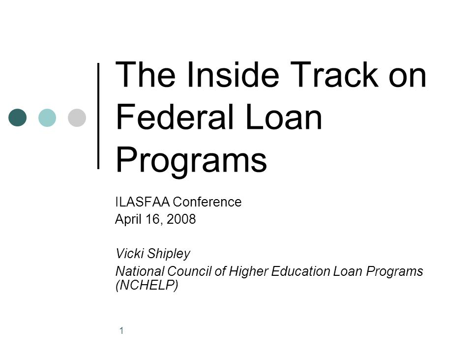 1 The Inside Track on Federal Loan Programs ILASFAA Conference April 16, 2008 Vicki Shipley National Council of Higher Education Loan Programs (NCHELP)