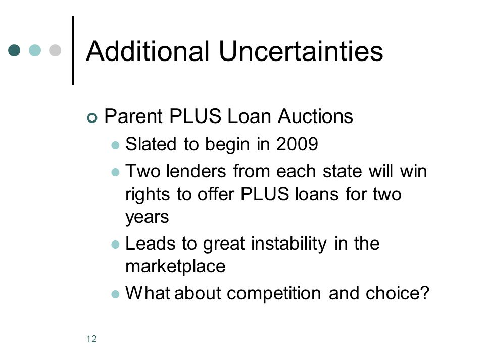 12 Additional Uncertainties Parent PLUS Loan Auctions Slated to begin in 2009 Two lenders from each state will win rights to offer PLUS loans for two years Leads to great instability in the marketplace What about competition and choice?