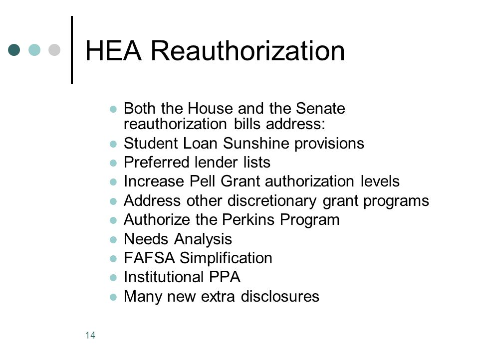 14 HEA Reauthorization Both the House and the Senate reauthorization bills address: Student Loan Sunshine provisions Preferred lender lists Increase P