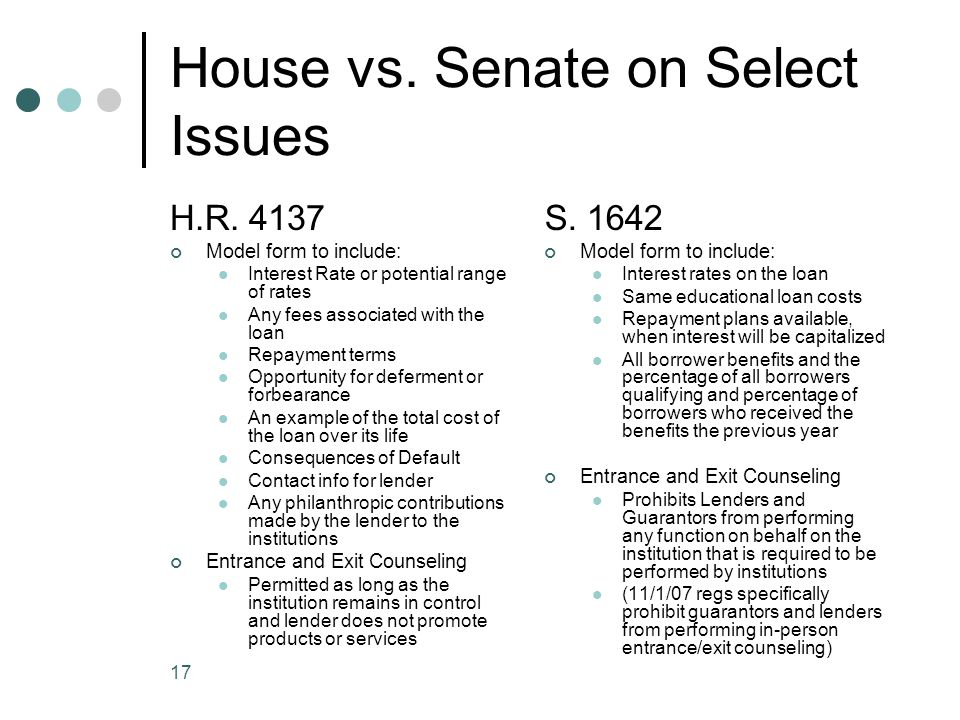 17 House vs. Senate on Select Issues H.R. 4137 Model form to include: Interest Rate or potential range of rates Any fees associated with the loan Repa