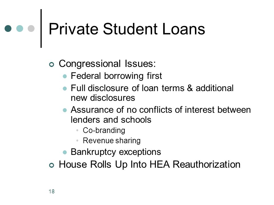 18 Private Student Loans Congressional Issues: Federal borrowing first Full disclosure of loan terms & additional new disclosures Assurance of no conf