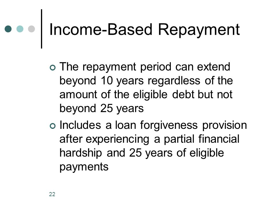 22 Income-Based Repayment The repayment period can extend beyond 10 years regardless of the amount of the eligible debt but not beyond 25 years Includ