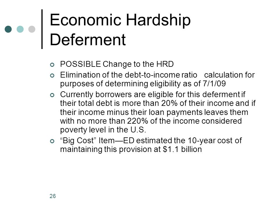 26 Economic Hardship Deferment POSSIBLE Change to the HRD Elimination of the debt-to-income ratio calculation for purposes of determining eligibility as of 7/1/09 Currently borrowers are eligible for this deferment if their total debt is more than 20% of their income and if their income minus their loan payments leaves them with no more than 220% of the income considered poverty level in the U.S.
