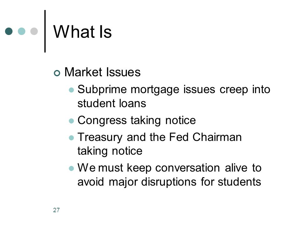 27 What Is Market Issues Subprime mortgage issues creep into student loans Congress taking notice Treasury and the Fed Chairman taking notice We must