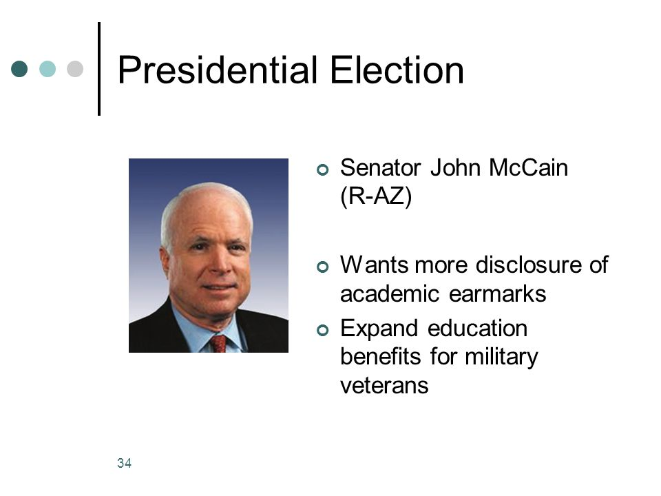 34 Presidential Election Senator John McCain (R-AZ) Wants more disclosure of academic earmarks Expand education benefits for military veterans