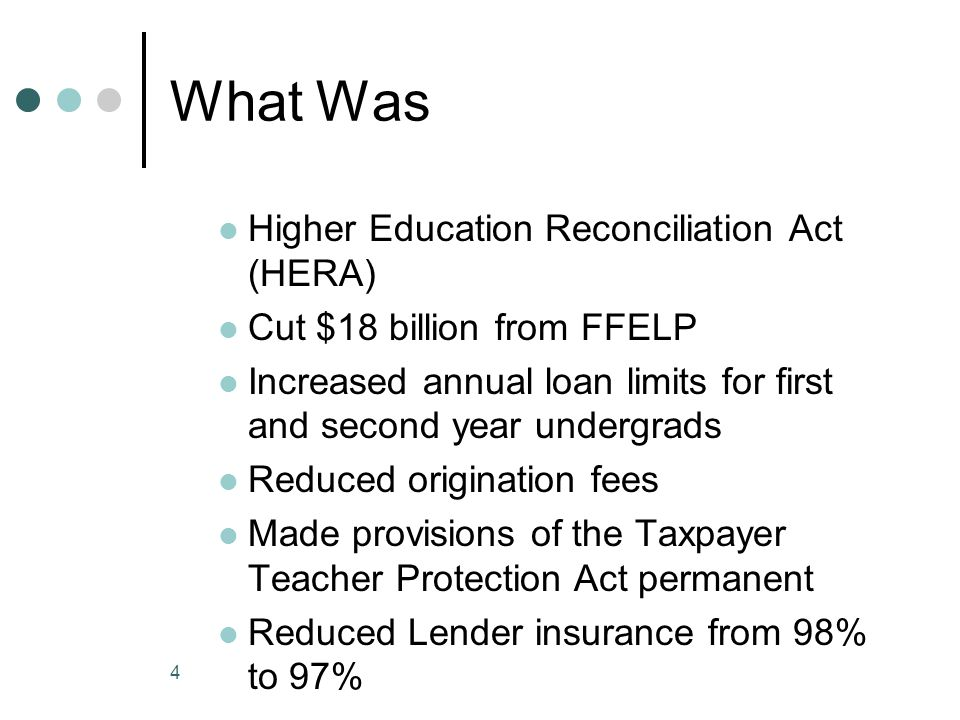 4 What Was Higher Education Reconciliation Act (HERA) Cut $18 billion from FFELP Increased annual loan limits for first and second year undergrads Red