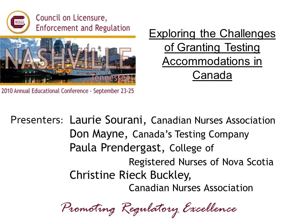 Presenters: Promoting Regulatory Excellence Exploring the Challenges of Granting Testing Accommodations in Canada Laurie Sourani, Canadian Nurses Association Don Mayne, Canada's Testing Company Paula Prendergast, College of Registered Nurses of Nova Scotia Christine Rieck Buckley, Canadian Nurses Association