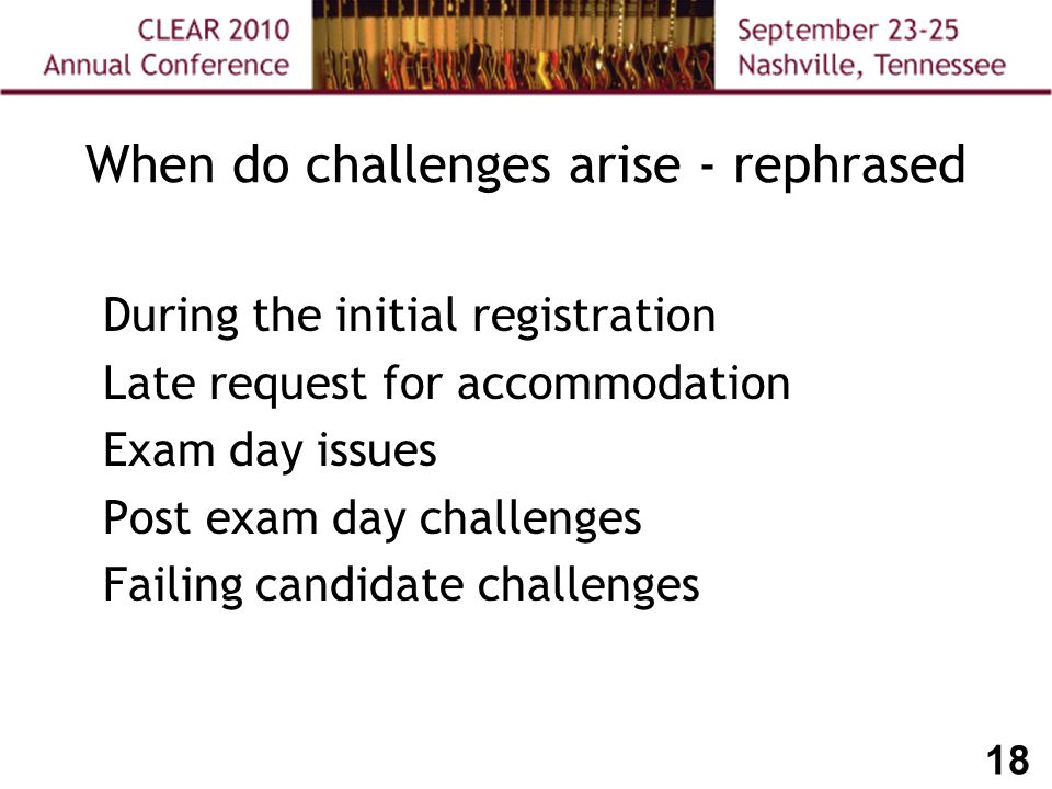 18 During the initial registration Late request for accommodation Exam day issues Post exam day challenges Failing candidate challenges When do challenges arise - rephrased