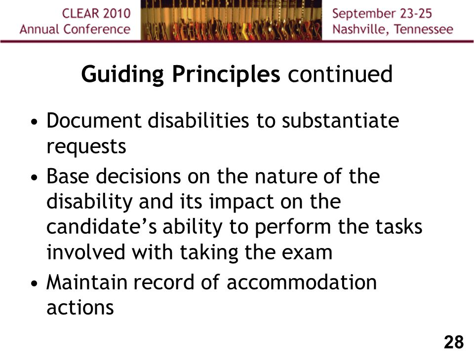 28 Guiding Principles continued Document disabilities to substantiate requests Base decisions on the nature of the disability and its impact on the candidate's ability to perform the tasks involved with taking the exam Maintain record of accommodation actions