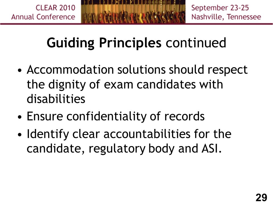 29 Guiding Principles continued Accommodation solutions should respect the dignity of exam candidates with disabilities Ensure confidentiality of records Identify clear accountabilities for the candidate, regulatory body and ASI.