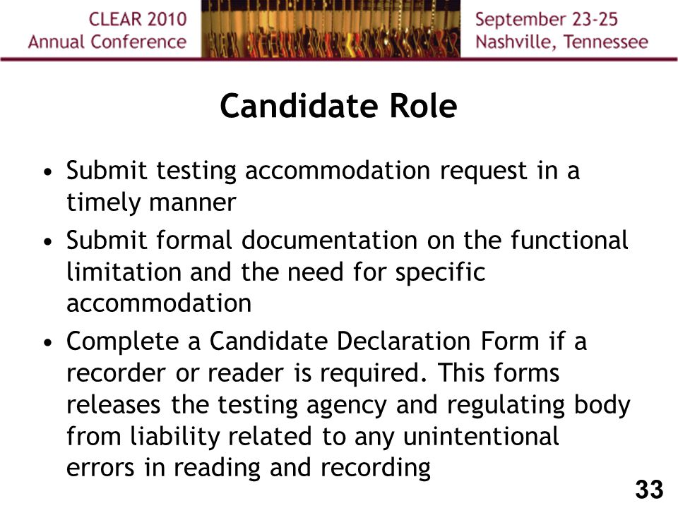 33 Candidate Role Submit testing accommodation request in a timely manner Submit formal documentation on the functional limitation and the need for specific accommodation Complete a Candidate Declaration Form if a recorder or reader is required.