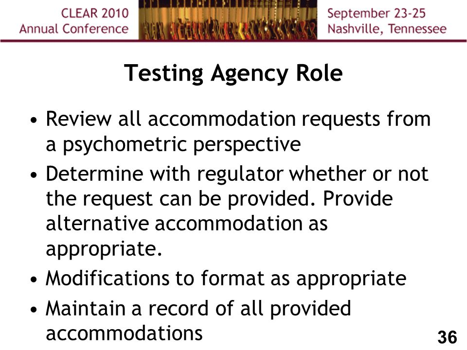 36 Testing Agency Role Review all accommodation requests from a psychometric perspective Determine with regulator whether or not the request can be provided.