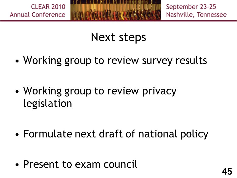 45 Next steps Working group to review survey results Working group to review privacy legislation Formulate next draft of national policy Present to exam council
