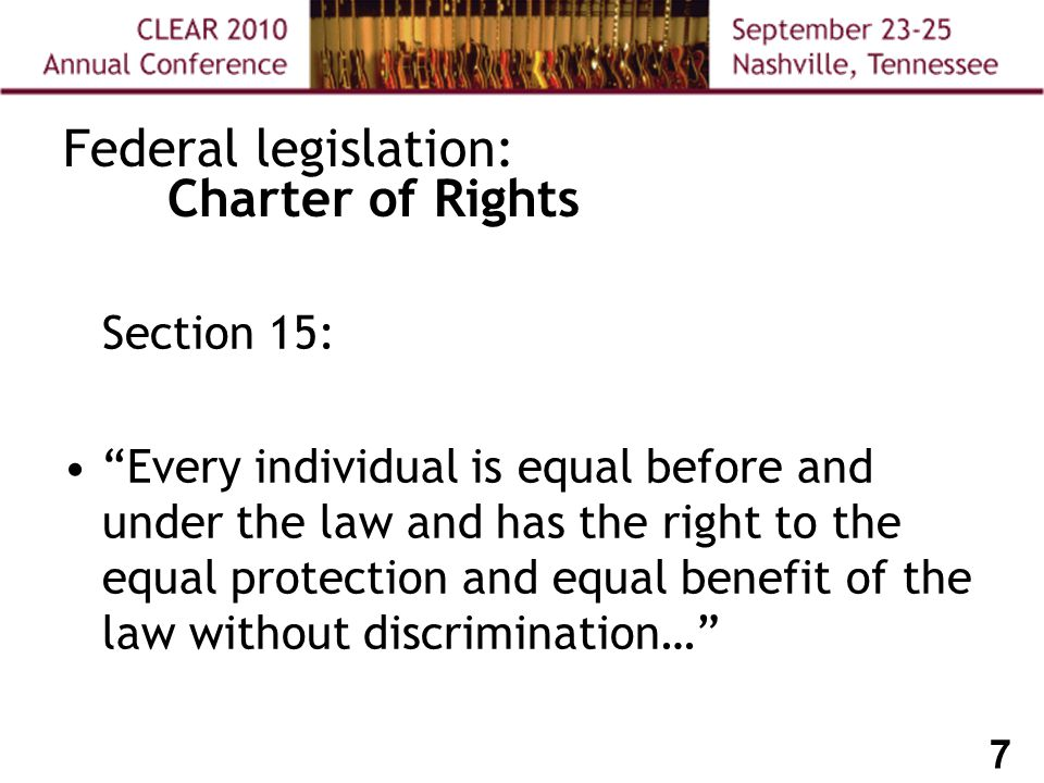 7 Federal legislation: Charter of Rights Section 15: Every individual is equal before and under the law and has the right to the equal protection and equal benefit of the law without discrimination…