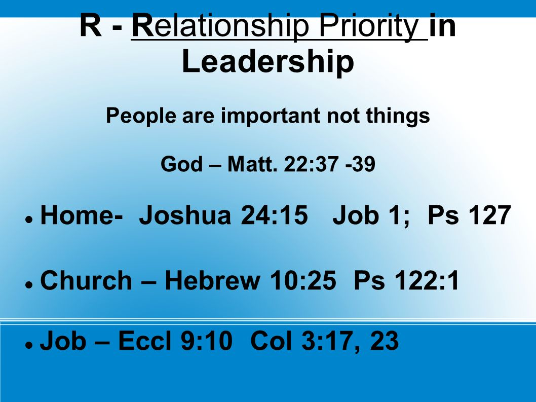R - Relationship Priority in Leadership People are important not things God – Matt. 22:37 -39 Home- Joshua 24:15 Job 1; Ps 127 Church – Hebrew 10:25 P