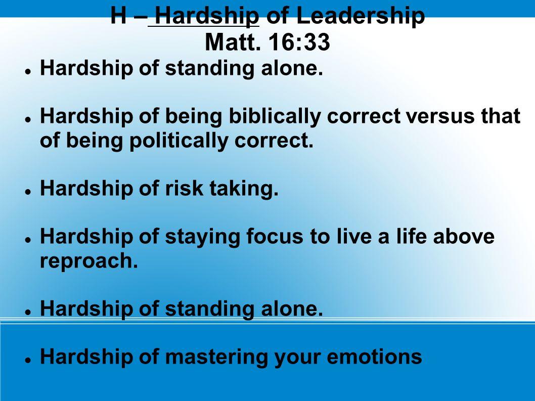 H – Hardship of Leadership Matt. 16:33 Hardship of standing alone.