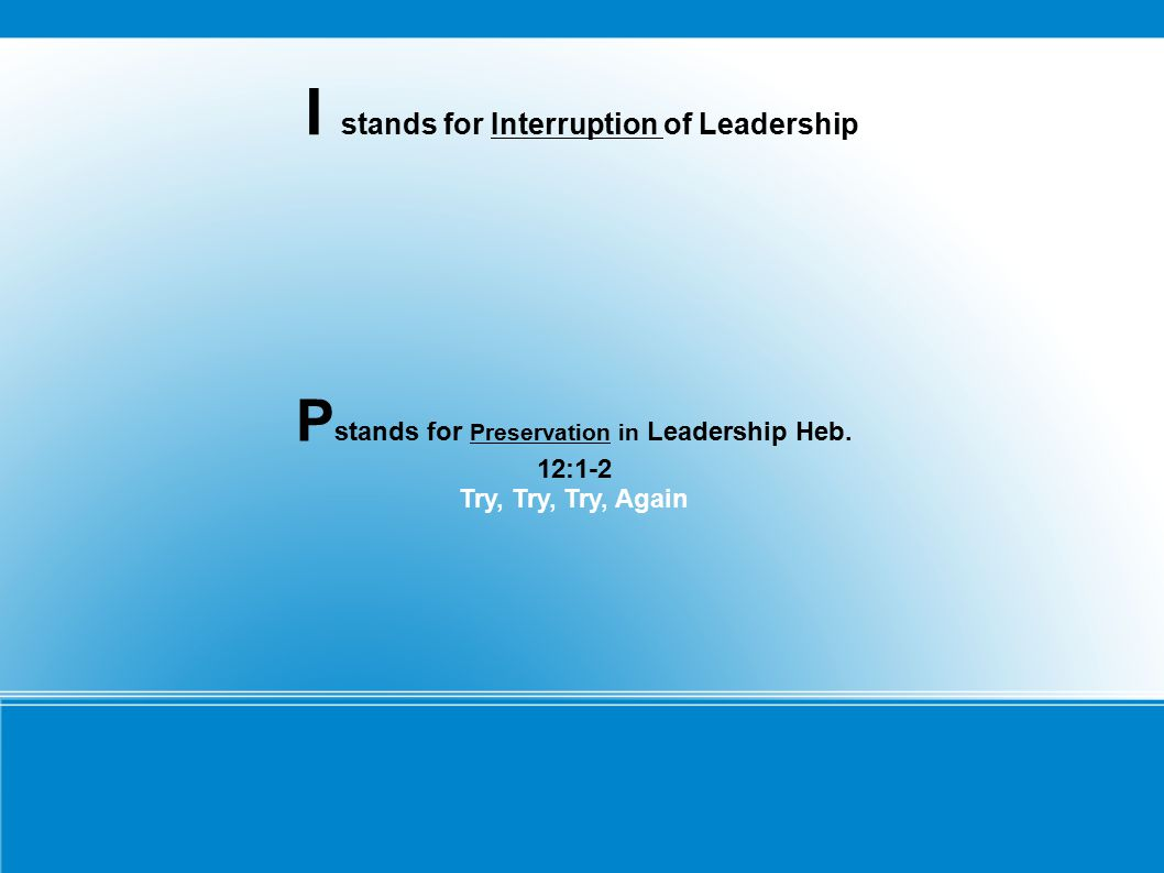 I stands for Interruption of Leadership P stands for Preservation in Leadership Heb. 12:1-2 Try, Try, Try, Again