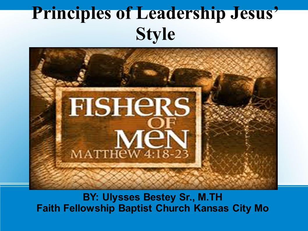 Principles of Leadership Jesus' Style BY: Ulysses Bestey Sr., M.TH Faith Fellowship Baptist Church Kansas City Mo