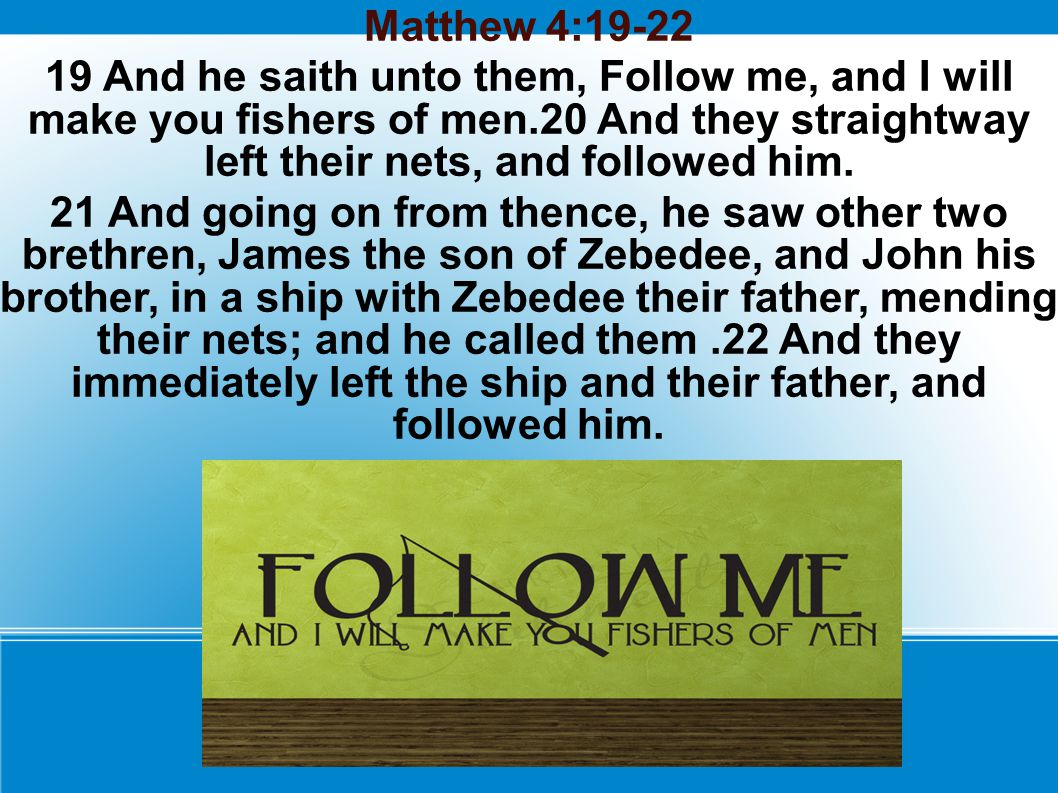 Matthew 4:19-22 19 And he saith unto them, Follow me, and I will make you fishers of men.20 And they straightway left their nets, and followed him. 21