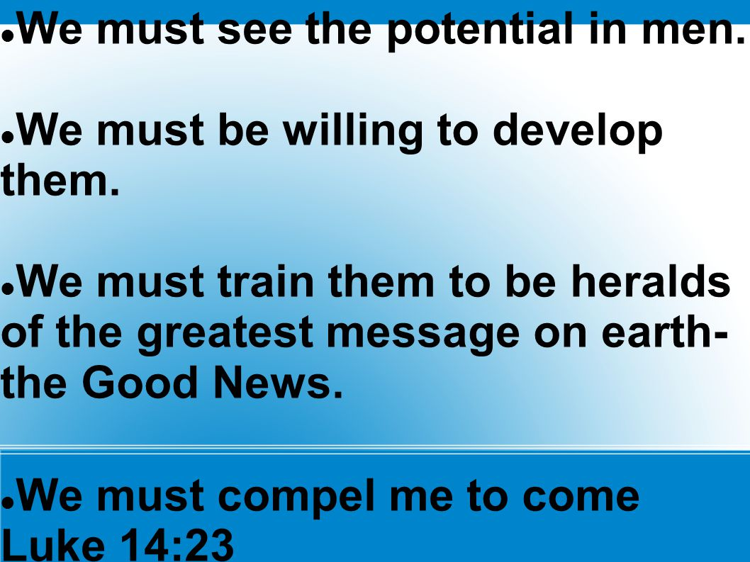 We must see the potential in men. We must be willing to develop them. We must train them to be heralds of the greatest message on earth- the Good News
