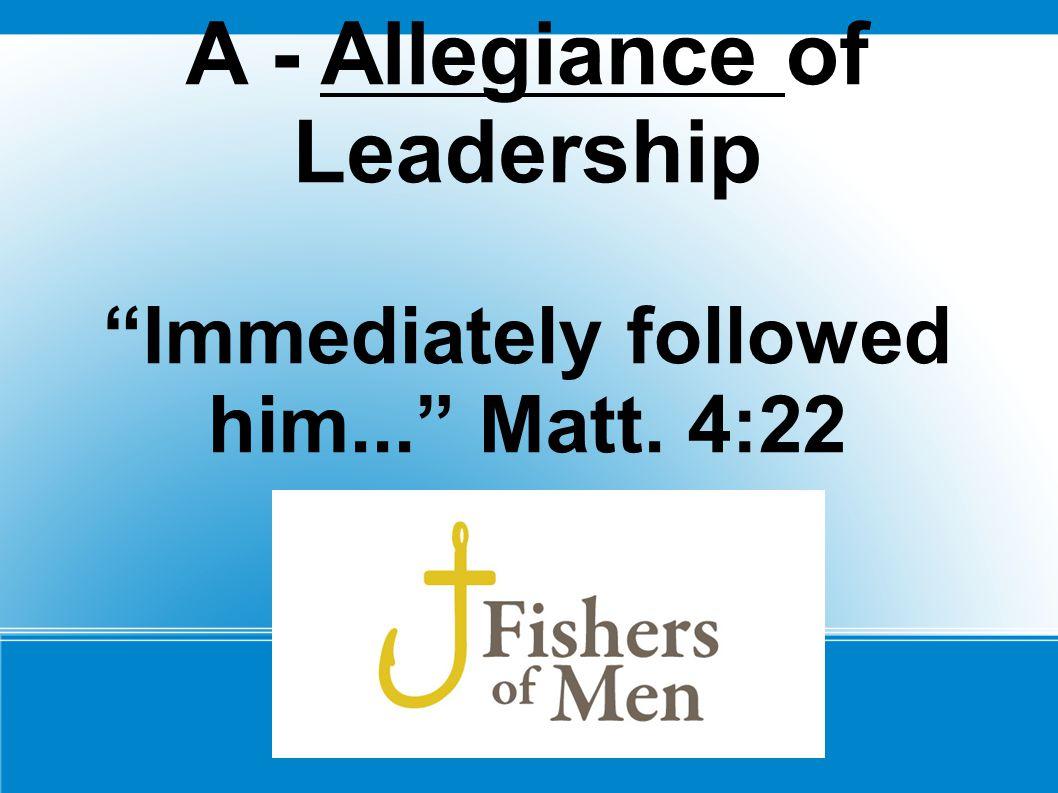 A - Allegiance of Leadership Immediately followed him... Matt. 4:22