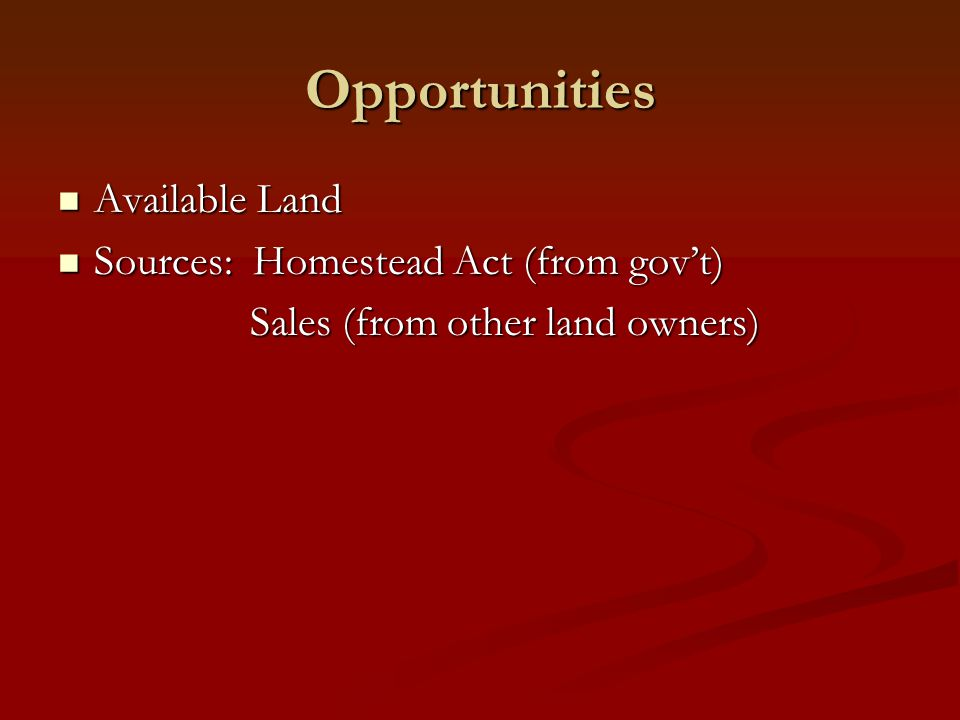 Opportunities Available Land Available Land Sources: Homestead Act (from gov't) Sources: Homestead Act (from gov't) Sales (from other land owners)