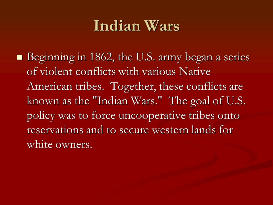 Indian Wars Beginning in 1862, the U.S. army began a series of violent conflicts with various Native American tribes. Together, these conflicts are kn