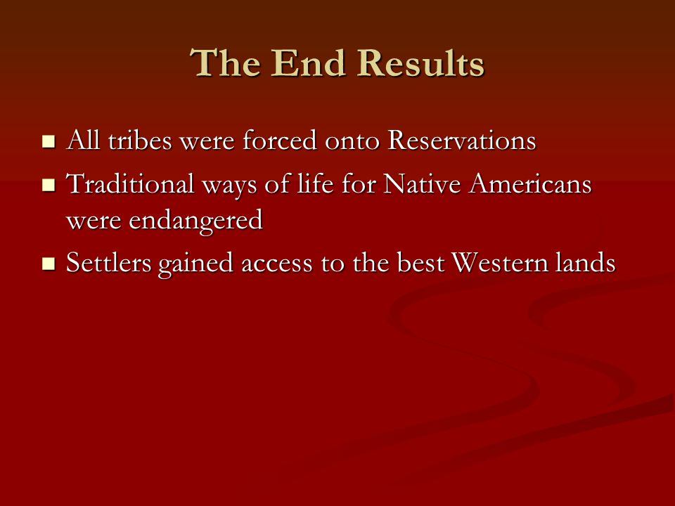 The End Results All tribes were forced onto Reservations All tribes were forced onto Reservations Traditional ways of life for Native Americans were e