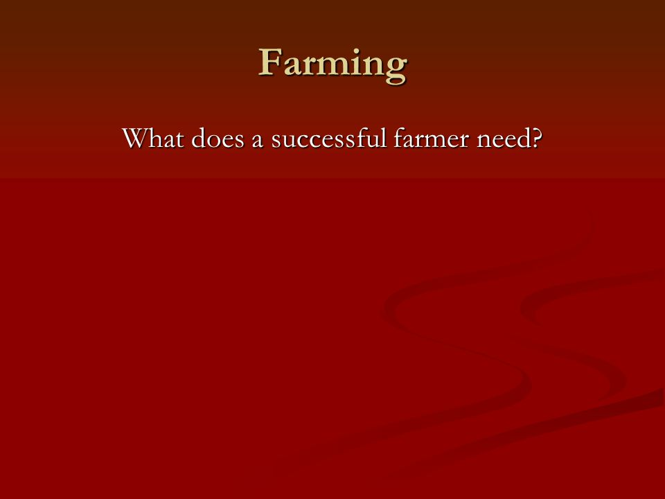 Farming Land with tillable soil Land with tillable soil Adequate rainfall or irrigation Adequate rainfall or irrigation Access to machinery and supplies Access to machinery and supplies A way to transport goods to market A way to transport goods to market A market for the goods A market for the goods