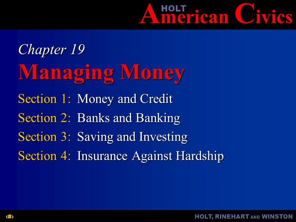 A merican C ivicsHOLT HOLT, RINEHART AND WINSTON1 Chapter 19 Managing Money Section 1:Money and Credit Section 2:Banks and Banking Section 3:Saving and Investing Section 4:Insurance Against Hardship