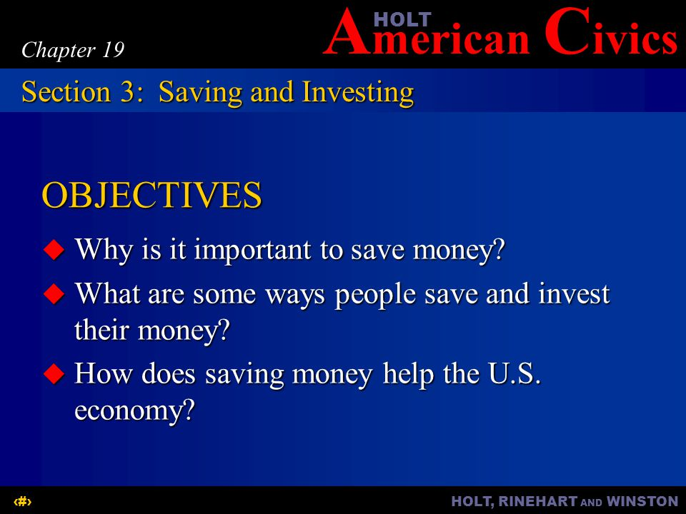 A merican C ivicsHOLT HOLT, RINEHART AND WINSTON10 Chapter 19 OBJECTIVES  Why is it important to save money?  What are some ways people save and inv